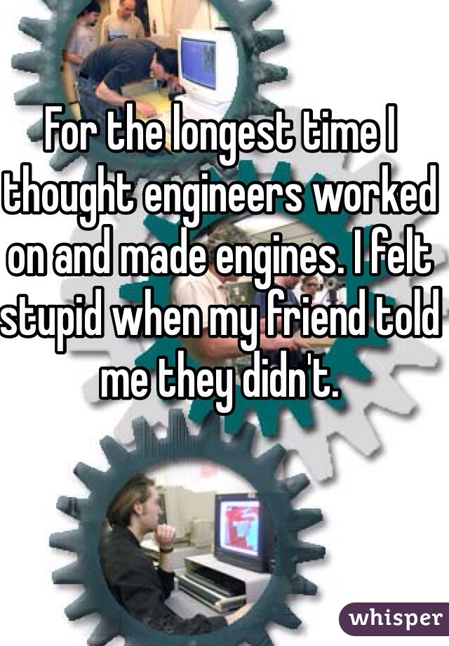 For the longest time I thought engineers worked on and made engines. I felt stupid when my friend told me they didn't.