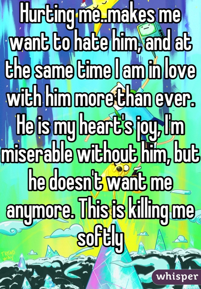 Hurting me..makes me want to hate him, and at the same time I am in love with him more than ever. He is my heart's joy, I'm miserable without him, but he doesn't want me anymore. This is killing me softly