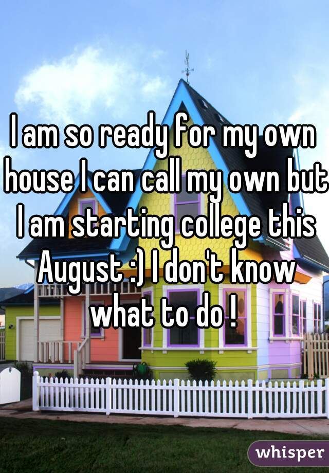 I am so ready for my own house I can call my own but I am starting college this August :) I don't know what to do !