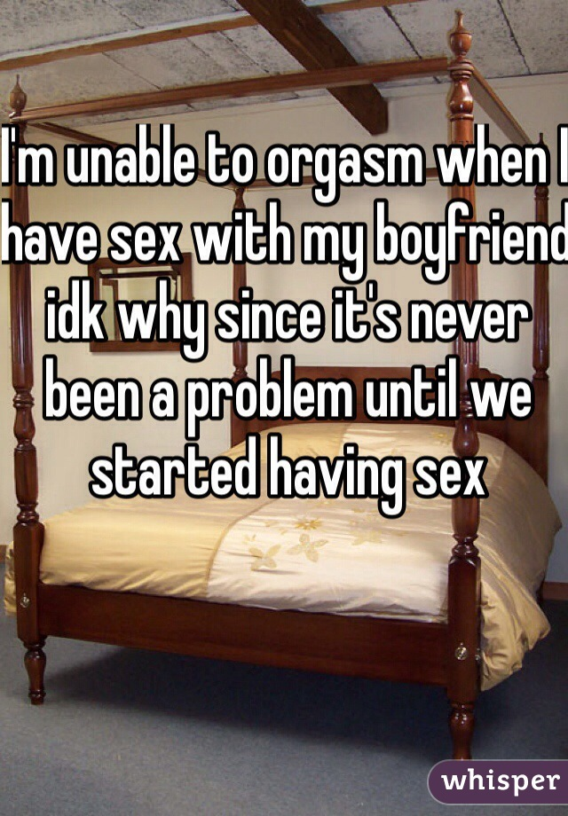 I'm unable to orgasm when I have sex with my boyfriend idk why since it's never been a problem until we started having sex