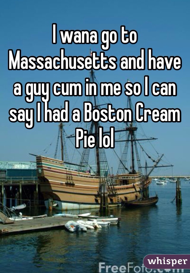 I wana go to Massachusetts and have a guy cum in me so I can say I had a Boston Cream Pie lol