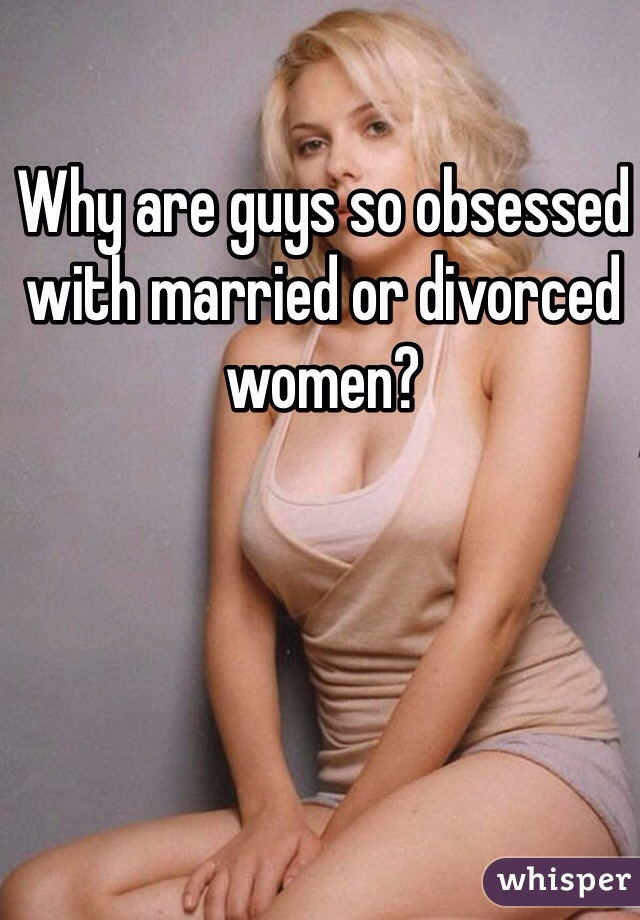 Why are guys so obsessed with married or divorced women?