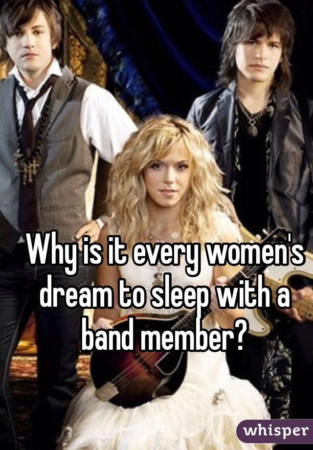 Why is it every women's dream to sleep with a band member?