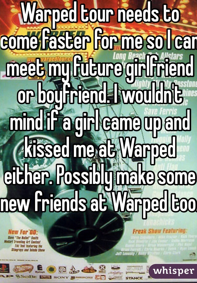 Warped tour needs to come faster for me so I can meet my future girlfriend or boyfriend. I wouldn't mind if a girl came up and kissed me at Warped either. Possibly make some new friends at Warped too.