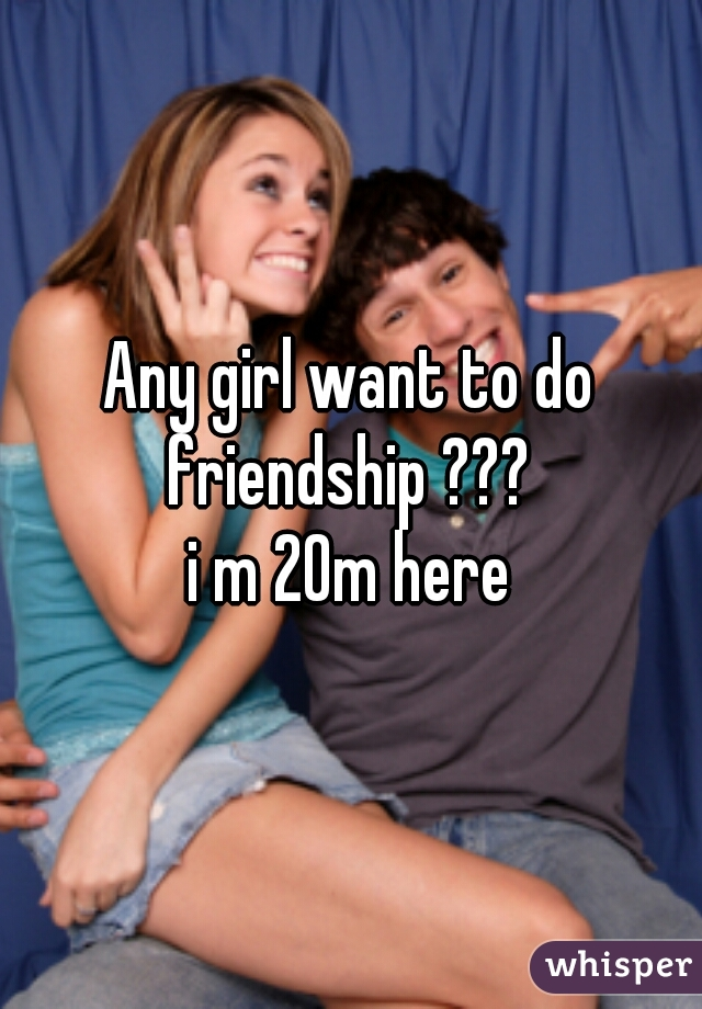 Any girl want to do friendship ???  i m 20m here