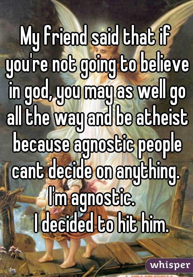 My friend said that if you're not going to believe in god, you may as well go all the way and be atheist because agnostic people cant decide on anything.  I'm agnostic.      I decided to hit him.