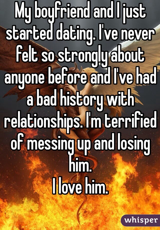 My boyfriend and I just started dating. I've never felt so strongly about anyone before and I've had a bad history with relationships. I'm terrified of messing up and losing him.  I love him.