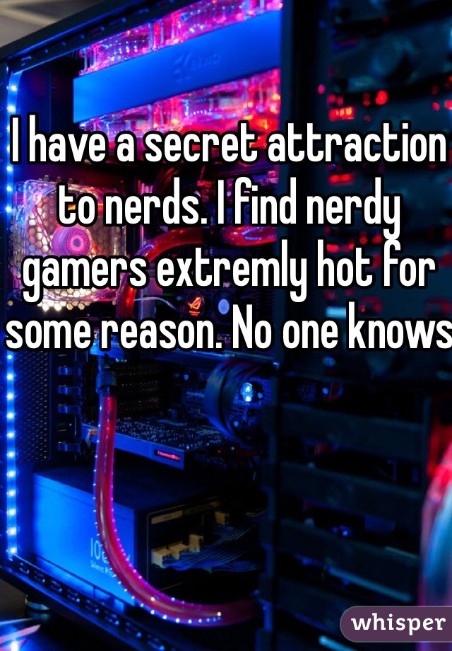 I have a secret attraction to nerds. I find nerdy gamers extremly hot for some reason. No one knows