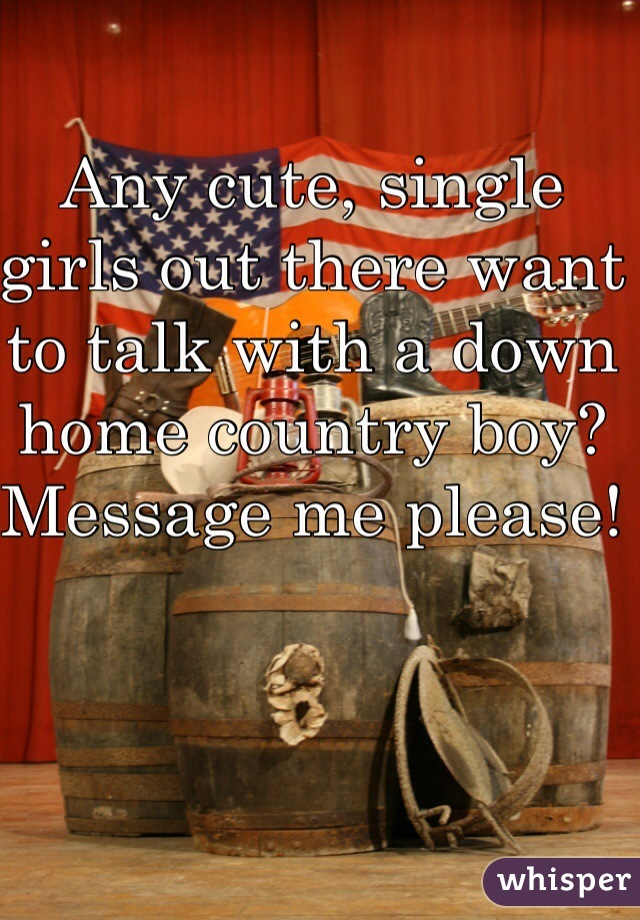 Any cute, single girls out there want to talk with a down home country boy? Message me please!
