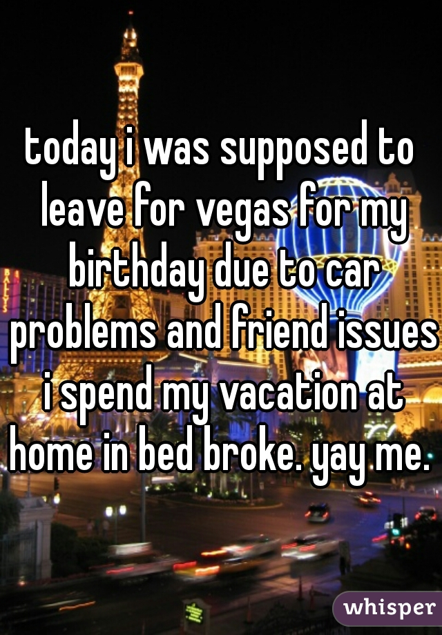 today i was supposed to leave for vegas for my birthday due to car problems and friend issues i spend my vacation at home in bed broke. yay me.