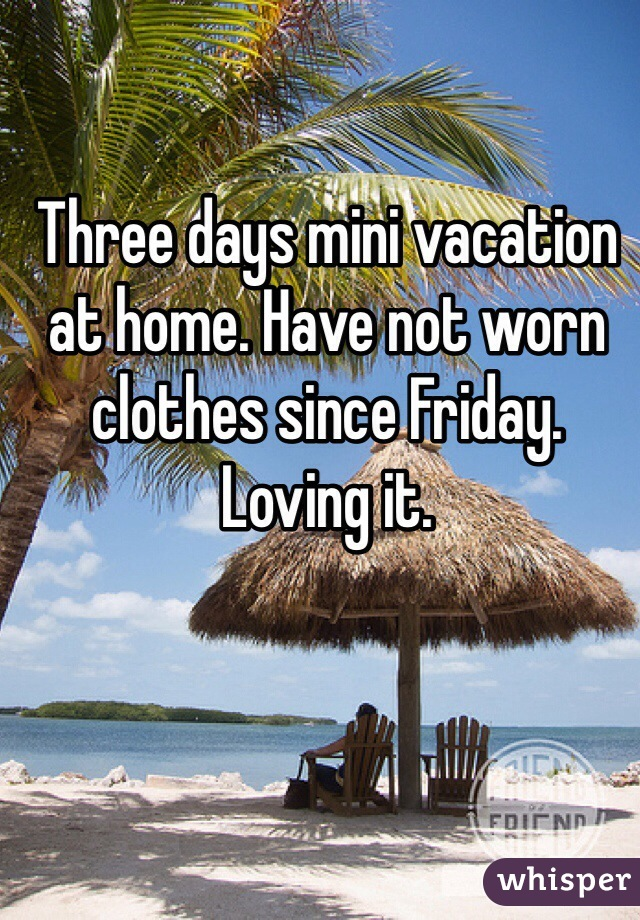 Three days mini vacation at home. Have not worn clothes since Friday. Loving it.