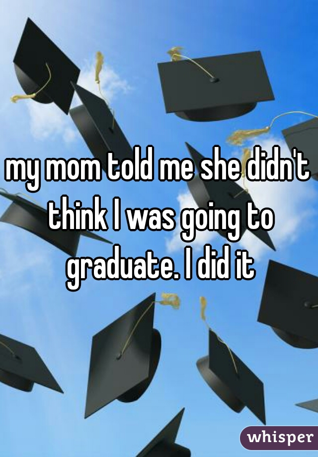 my mom told me she didn't think I was going to graduate. I did it