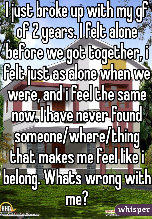I just broke up with my gf of 2 years. I felt alone before we got together, i felt just as alone when we were, and i feel the same now. I have never found someone/where/thing that makes me feel like i belong. Whats wrong with me?