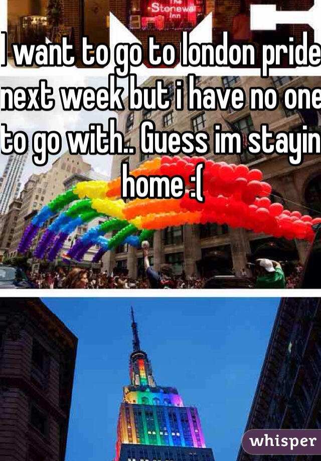 I want to go to london pride next week but i have no one to go with.. Guess im stayin home :(
