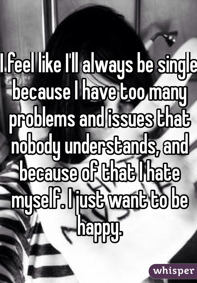 I feel like I'll always be single because I have too many problems and issues that nobody understands, and because of that I hate myself. I just want to be happy.