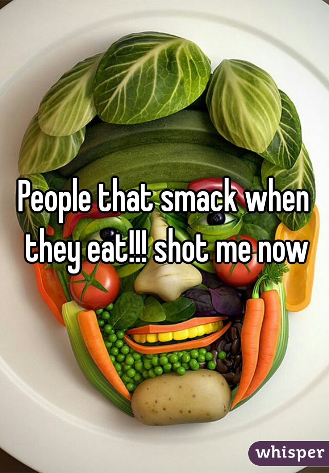 People that smack when they eat!!! shot me now