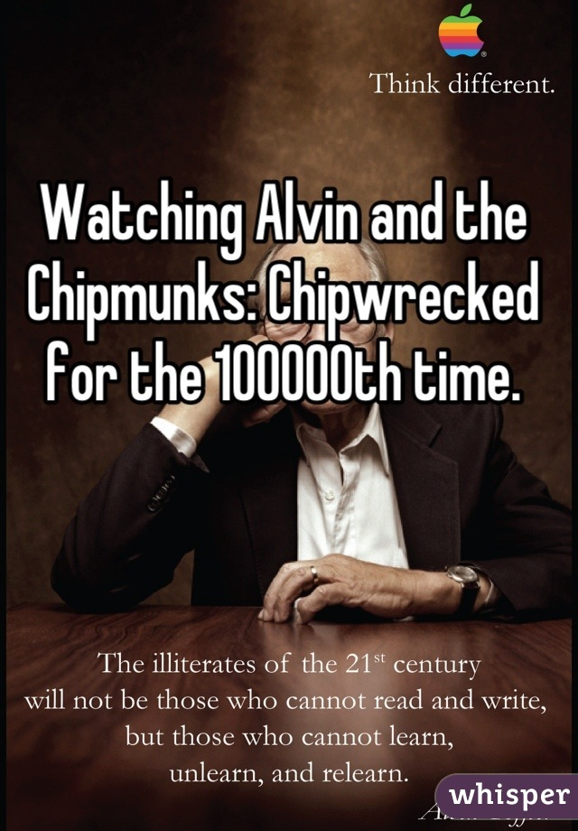 Watching Alvin and the Chipmunks: Chipwrecked for the 100000th time.