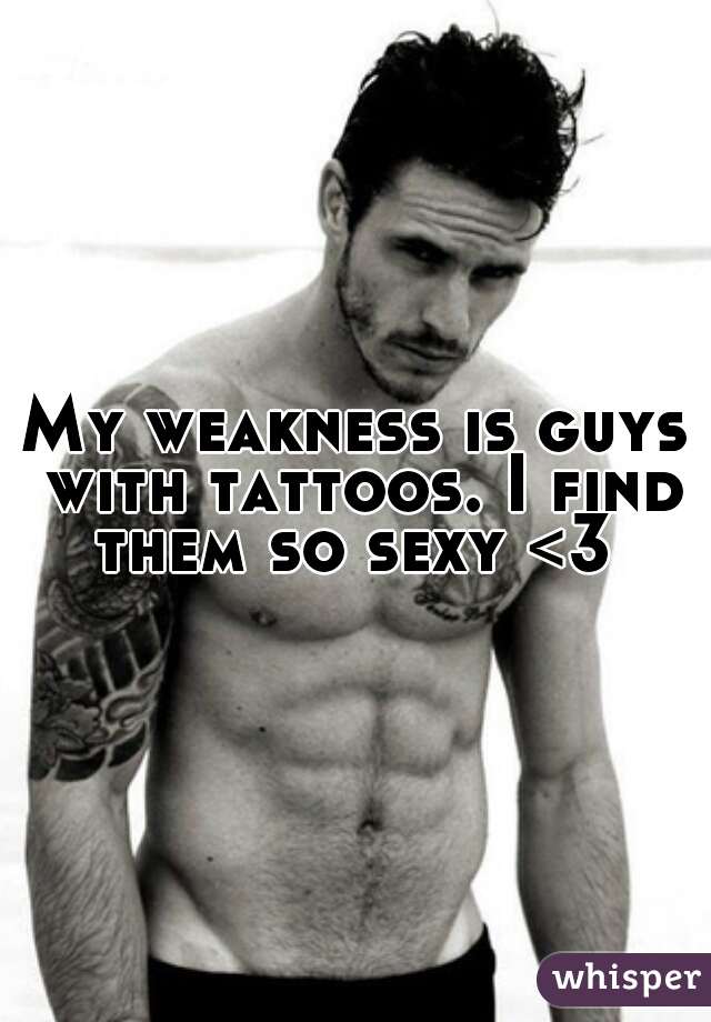 My weakness is guys with tattoos. I find them so sexy <3