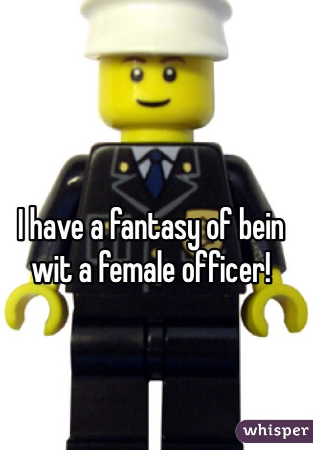 I have a fantasy of bein wit a female officer!