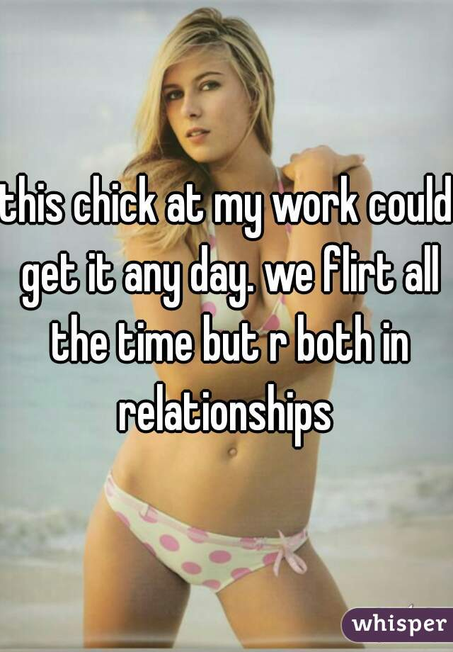 this chick at my work could get it any day. we flirt all the time but r both in relationships