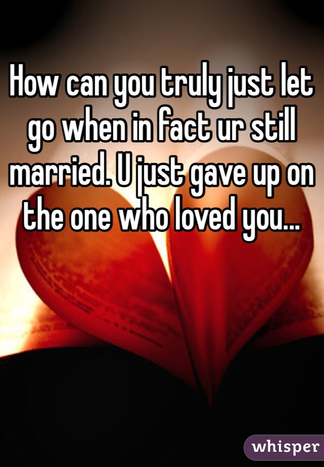 How can you truly just let go when in fact ur still married. U just gave up on the one who loved you...