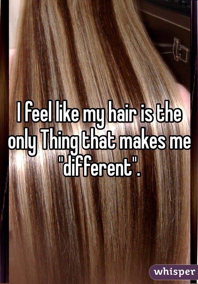 """I feel like my hair is the only Thing that makes me """"different""""."""