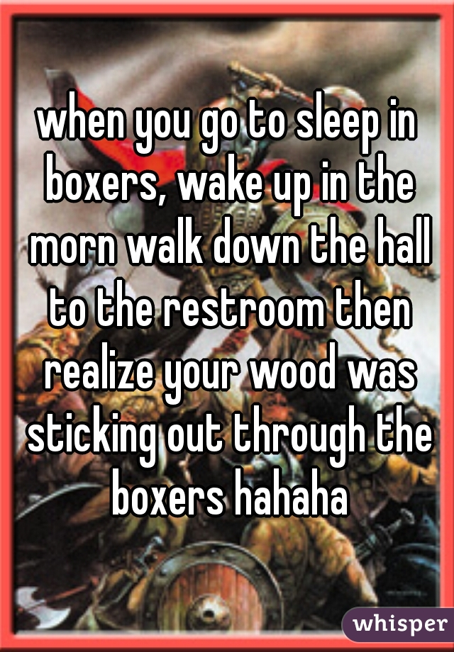 when you go to sleep in boxers, wake up in the morn walk down the hall to the restroom then realize your wood was sticking out through the boxers hahaha
