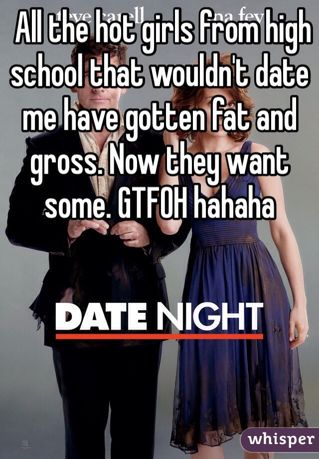 All the hot girls from high school that wouldn't date me have gotten fat and gross. Now they want some. GTFOH hahaha