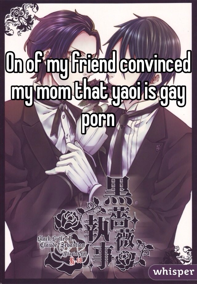 On of my friend convinced my mom that yaoi is gay porn