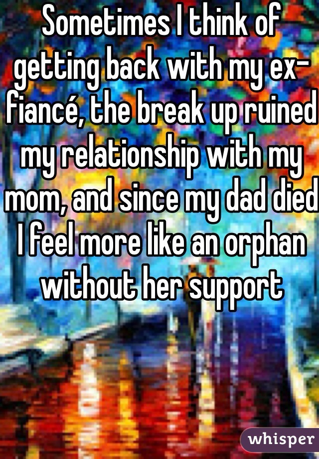 Sometimes I think of getting back with my ex-fiancé, the break up ruined my relationship with my mom, and since my dad died I feel more like an orphan without her support