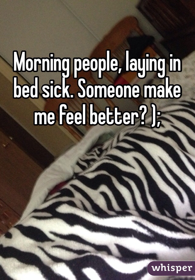 Morning people, laying in bed sick. Someone make me feel better? );