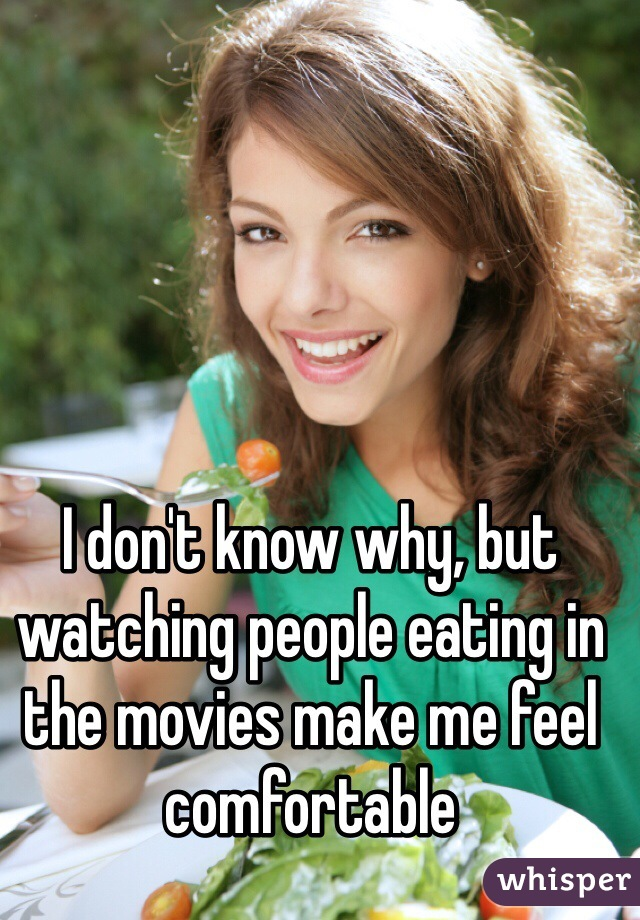 I don't know why, but watching people eating in the movies make me feel comfortable