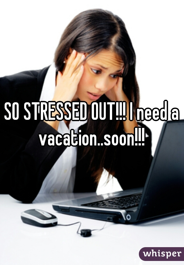 SO STRESSED OUT!!! I need a vacation..soon!!!