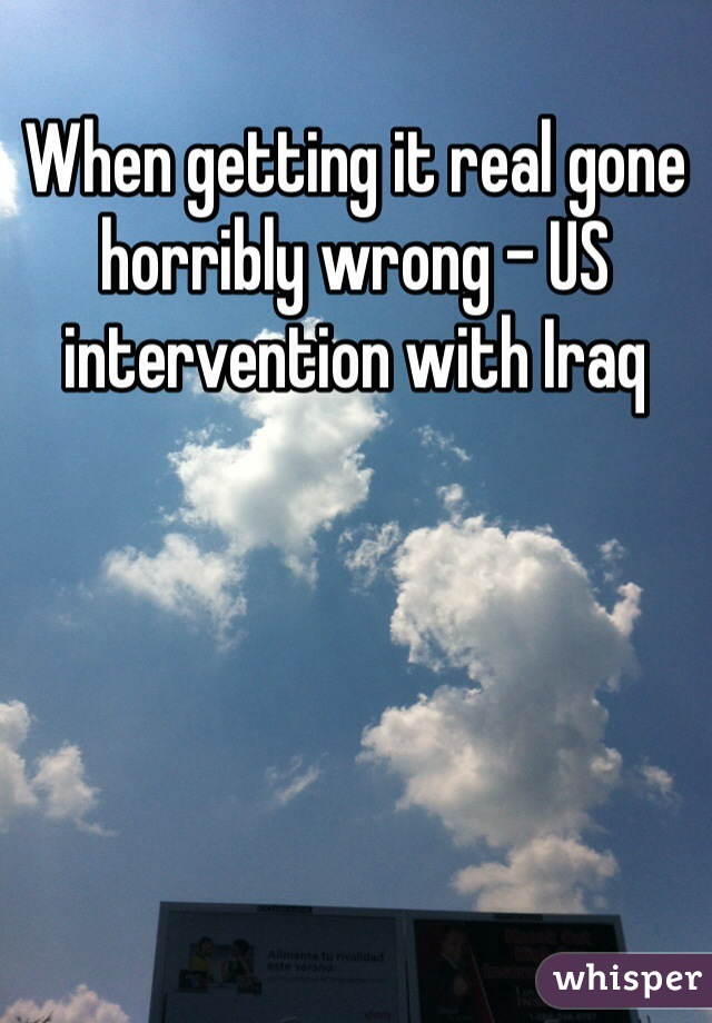 When getting it real gone horribly wrong - US intervention with Iraq