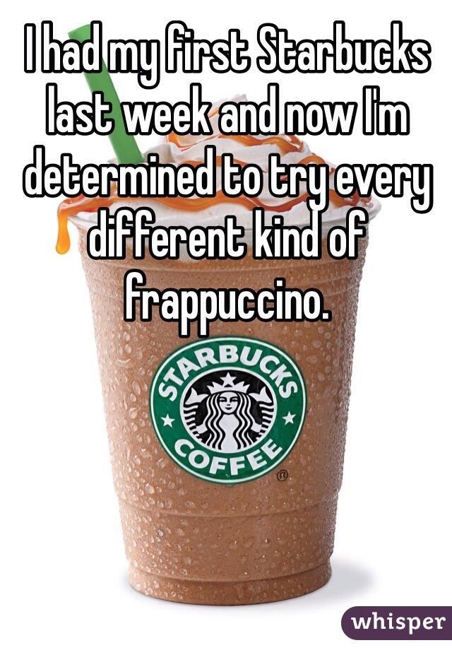 I had my first Starbucks last week and now I'm determined to try every different kind of frappuccino.