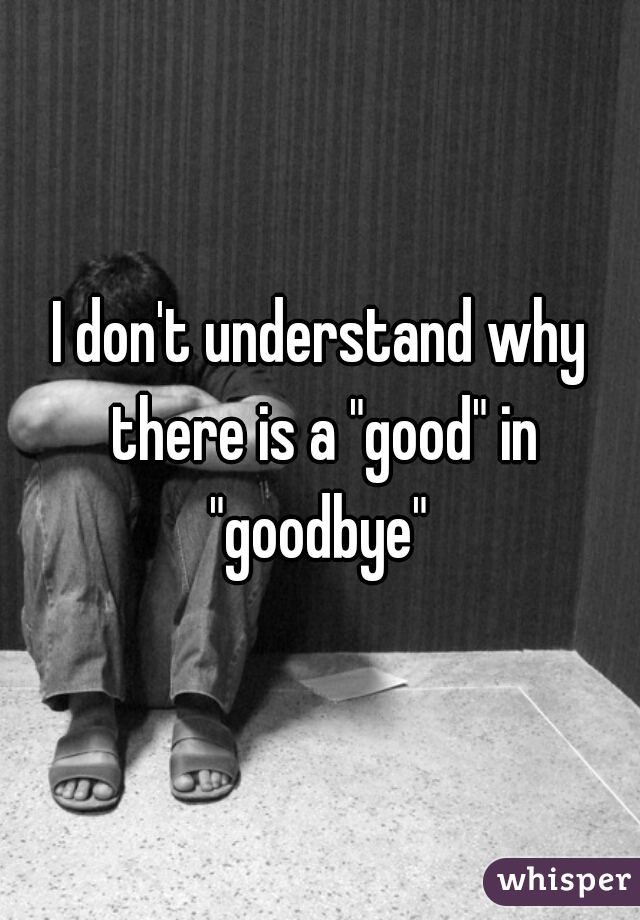 """I don't understand why there is a """"good"""" in """"goodbye"""""""