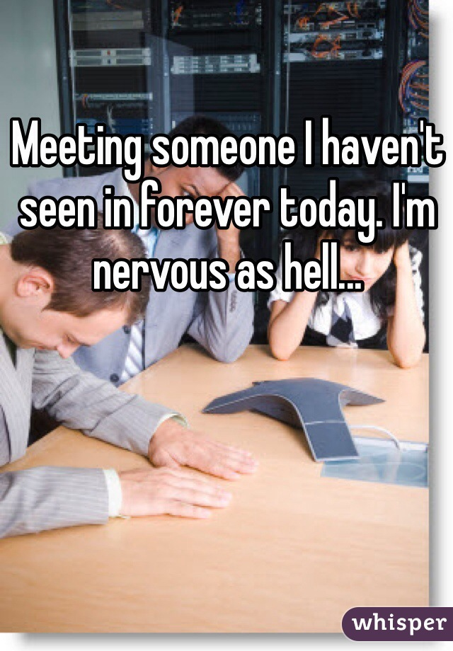 Meeting someone I haven't seen in forever today. I'm nervous as hell...