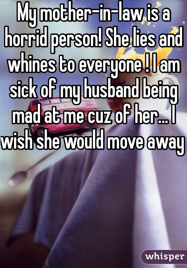 My mother-in-law is a horrid person! She lies and whines to everyone ! I am sick of my husband being mad at me cuz of her... I wish she would move away