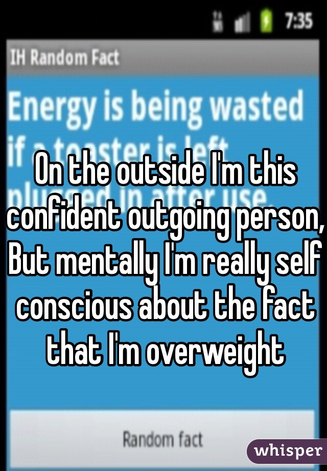 On the outside I'm this confident outgoing person, But mentally I'm really self conscious about the fact that I'm overweight