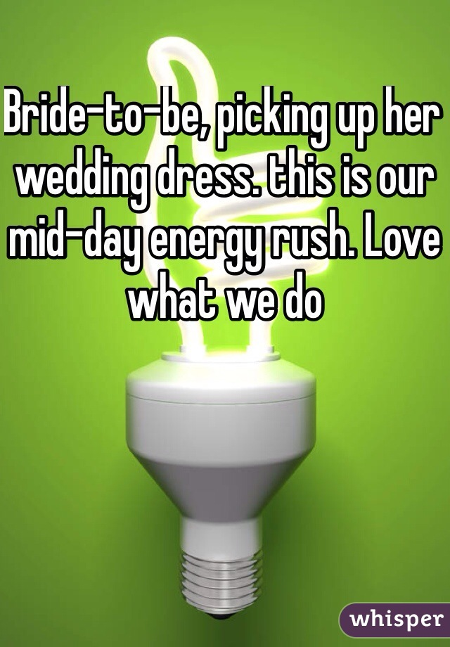 Bride-to-be, picking up her wedding dress. this is our mid-day energy rush. Love what we do