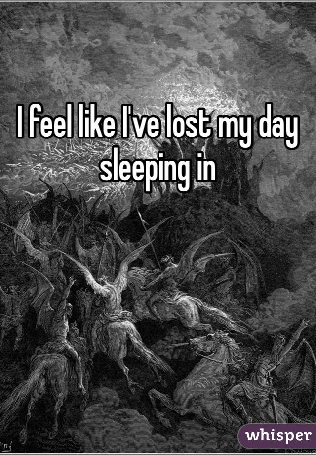 I feel like I've lost my day sleeping in