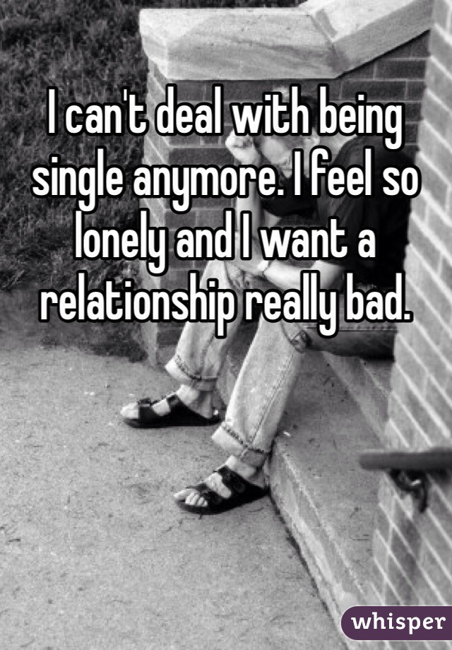 I can't deal with being single anymore. I feel so lonely and I want a relationship really bad.