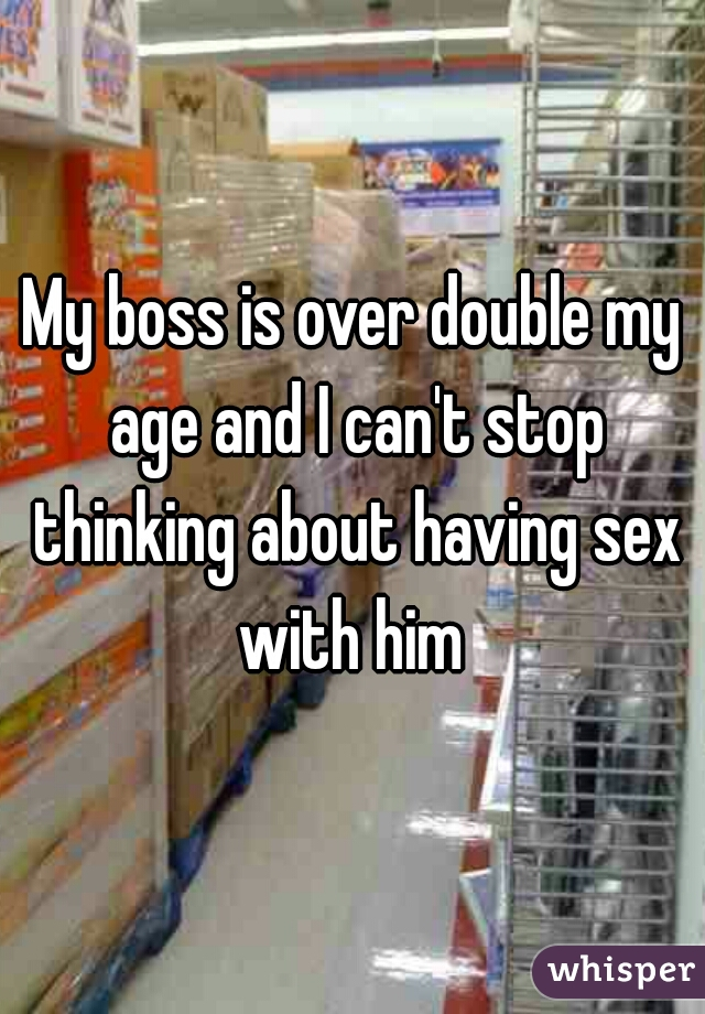 My boss is over double my age and I can't stop thinking about having sex with him