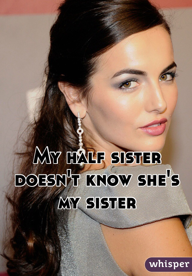My half sister doesn't know she's my sister