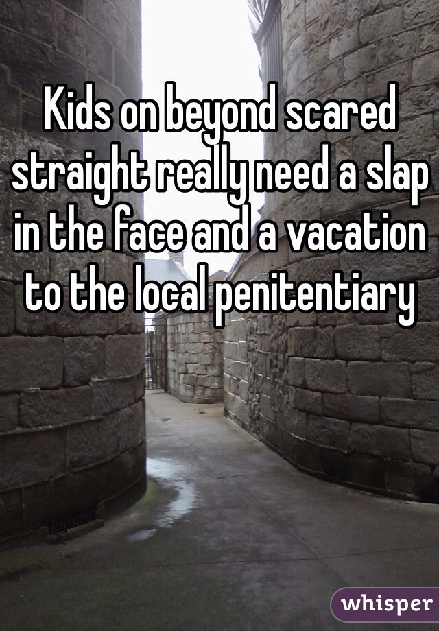 Kids on beyond scared straight really need a slap in the face and a vacation to the local penitentiary