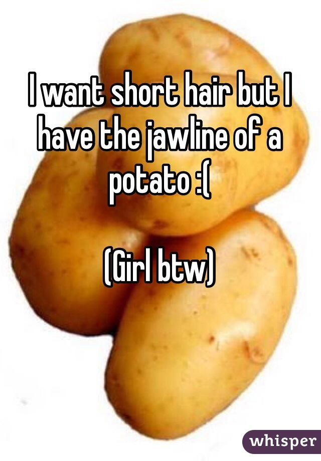 I want short hair but I have the jawline of a potato :(  (Girl btw)