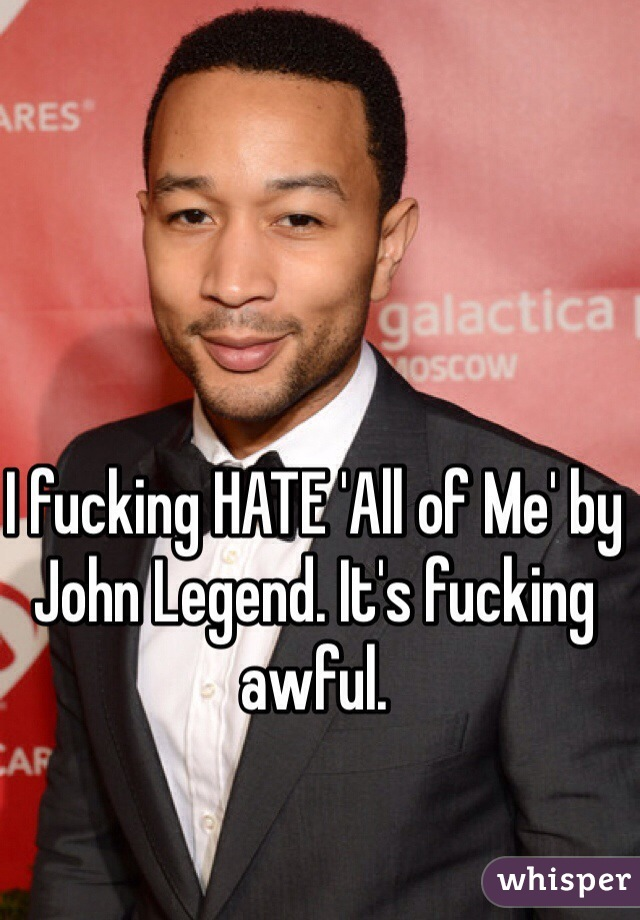I fucking HATE 'All of Me' by John Legend. It's fucking awful.