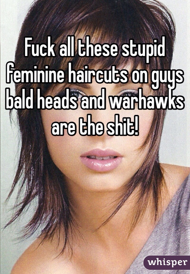 Fuck all these stupid feminine haircuts on guys bald heads and warhawks are the shit!