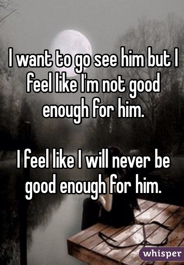 I want to go see him but I feel like I'm not good enough for him.    I feel like I will never be good enough for him.
