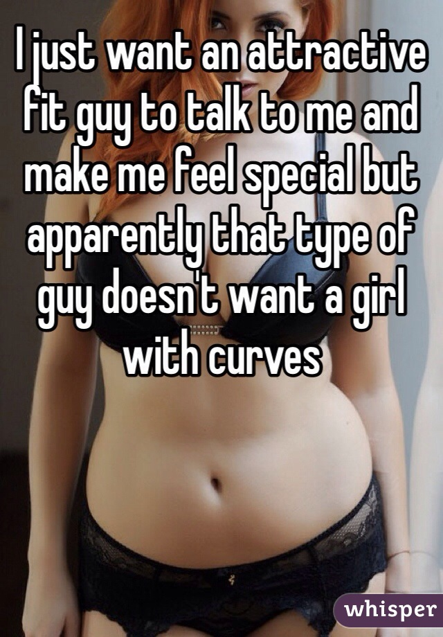 I just want an attractive fit guy to talk to me and make me feel special but apparently that type of guy doesn't want a girl with curves